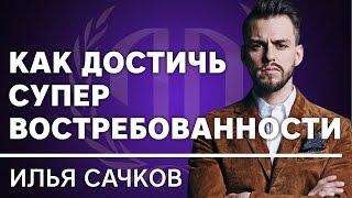 Илья Сачков: «Как достичь супер востребованности?». Илья Сачков Часть 1.