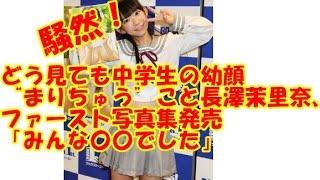 """どう見ても中学生の幼顔 """"まりちゅう""""こと長澤茉里奈、 ファースト写真..."""