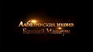Албазинская икона Божией Матери. Документальный фильм