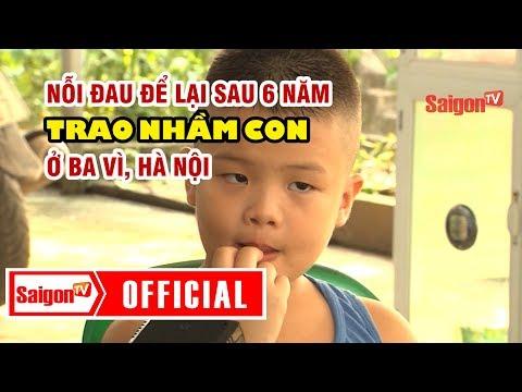 Trao nhầm con ở huyện Ba Vì sau 6 năm - Nỗi đau để lại - SAIGONTV