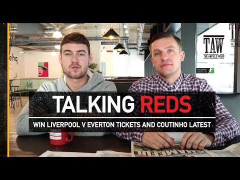 Talking Reds: Win Liverpool v Everton Tickets And Coutinho Latest