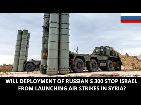 WILL DEPLOYMENT OF RUSSIAN S 300 STOP ISRAEL FROM LAUNCHING AIR STRIKES IN SYRIA?