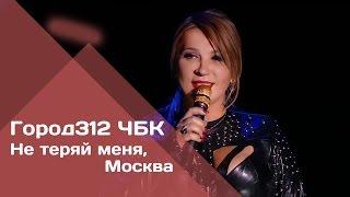 """ГОРОД 312 - Не теряй меня, Москва (концерт """"ЧБК"""" 28.10.2016)"""