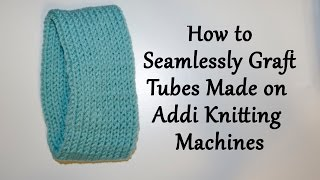 How to Seamlessly Graft Tubes made on Addi Knitting Machines / Yay For Yarn