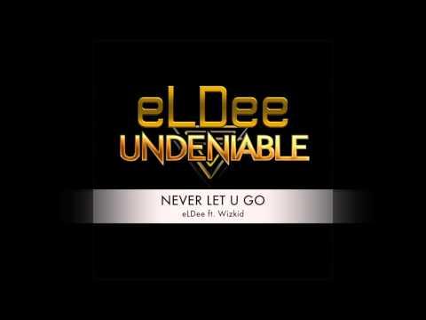 NEVER LET U GO - eLDee ft. Wizkid