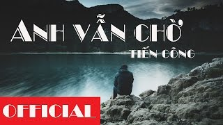 Anh Vẫn Chờ - Tiến Công [Official Video Lyric HD]
