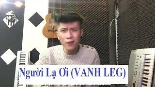 NGƯỜI LẠ ƠI CHẾ (VANH LEG) thumbnail