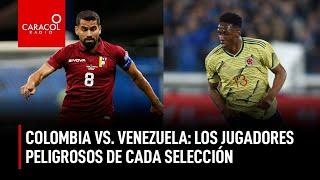 Colombia Vs Venezuela: Los jugadores más peligrosos de cada selección | Caracol Radio