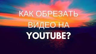 Как обрезать видео опубликованное в YouTube?