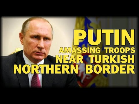 PUTIN AMASSES TROOPS NEAR TURKISH NORTHERN BORDER