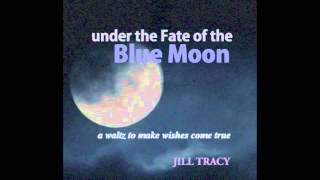 "JILL TRACY ""Under the Fate of the Blue Moon"" (A Waltz to Make Wishes Come True)"