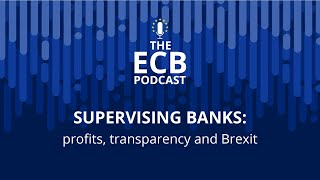 The ECB Podcast - Supervising banks: profits, transparency and Brexit