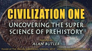 Civilization One | Uncovering the Superscience of Prehistory | Alan Butler | Origins Conference