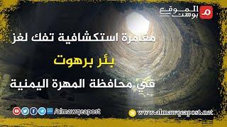 شاهد..مغامرة استكشافية تفك لغز بئر برهوت في محافظة المهرة اليمنية