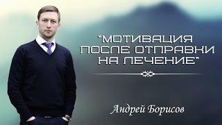 7 Лекция Мотивация на лечение от алкоголизма и наркомании после отправки Андрей Борисов
