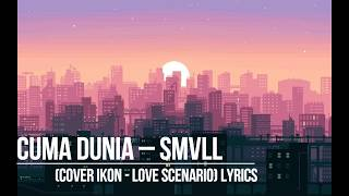Cuma Dunia - Smvll Cover Ikon - Love Scenario  Lyrics