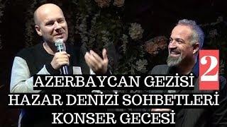 Azerbaycan Gezisi 2 - Hazar Denizi Sohbetleri ve Konser Gecesi