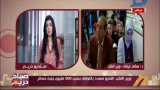صباح دريم  شاهد..وزير النقل: المترو مهدد بالتوقف بسبب الخسائر !!