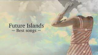Future Islands | Best songs