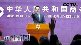 [中国新闻] 中国商务部:中美经贸磋商正在进行 中美双方力争达成第一阶段协议 | CCTV中文国际