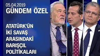 Atatürk'ün iki savaş arasındaki barışçıl politikaları - Gündem Özel 05.04.2019 Cuma
