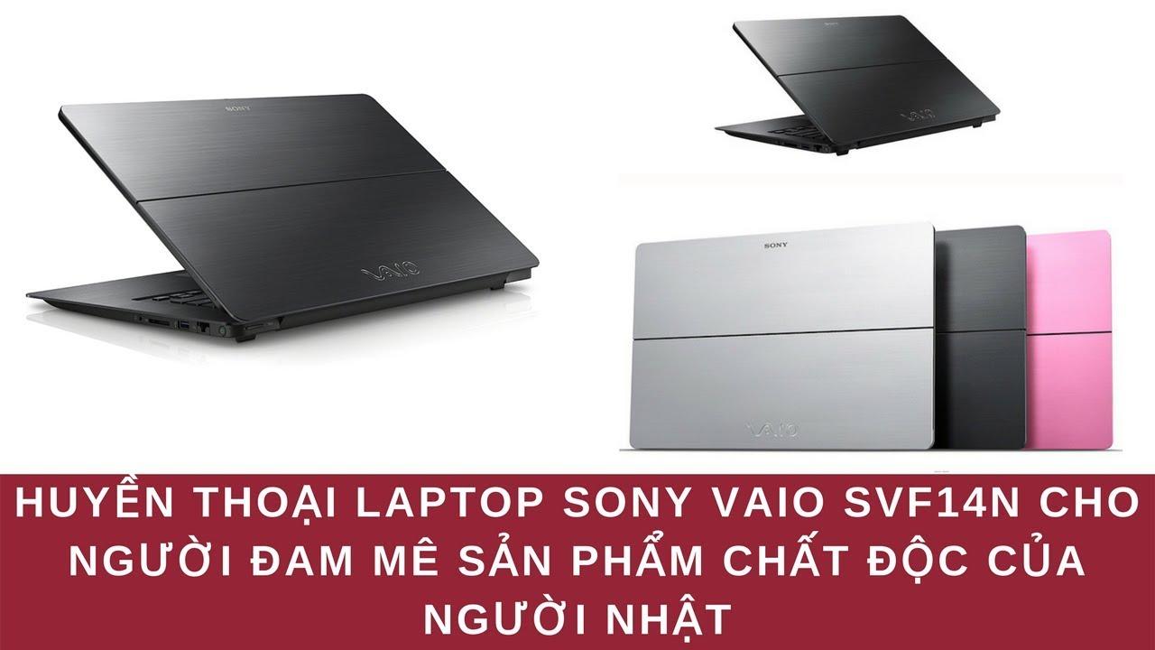 Huyền Thoại Laptop Sony Vaio SVF14N Cho Người Đam Mê Sản Phẩm Chất Độc Của Người Nhật