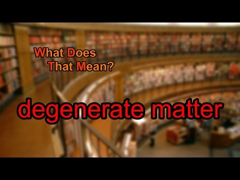 What does degenerate matter mean?
