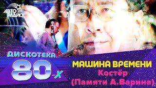 Машина Времени - Костёр (Памяти А.Варина) Дискотека 80-х 2010