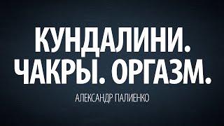 Кундалини. Чакры. Оргазм. Александр Палиенко.