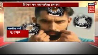 Gaal Ni Kadni जैसे पंजाबी गानों से सनसनी मचने वाले Parmish Verma पर जानलेवा हमला,पैर पर लगी गोली