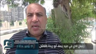 مصر العربية | رئيس نادي بني عبيد يصف أبو ريدة بالفاشل