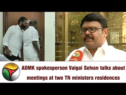ADMK spokesperson Vaigai Selvan talks about meetings at two TN ministers residences