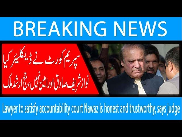 Lawyer to satisfy accountability court Nawaz is honest and trustworthy, says judge | 13 Dec 2018 |