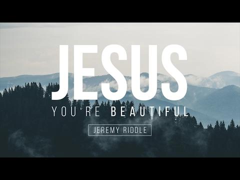 Jesus, You're Beautiful - Jeremy Riddle // Letras