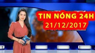 Trực tiếp ⚡ Tin 24h Mới Nhất hôm nay 21/12/2017 | Tin nóng nhất 24H ⚡