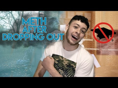 dropping out of high school and I do meth now