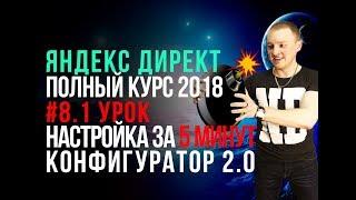 #16. Обучение Яндекс Директ. Пошаговый полный курс 2018. Контекстная реклама Яндекс. Конфигуратор 2