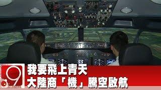 我要飛上青天 大陸商「機」騰空啟航《9點換日線》2019.06.07