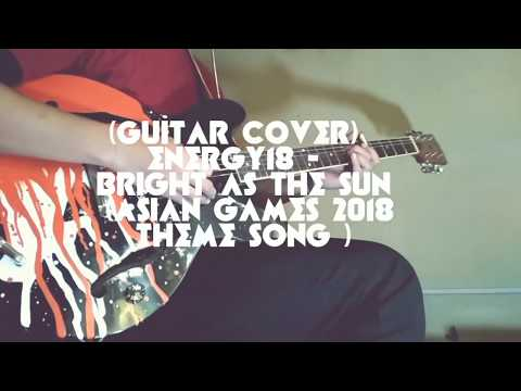 (GUITAR COVER) Energy18 -  Bright As The Sun (official ASIAN GAMES 2018 Theme Song)