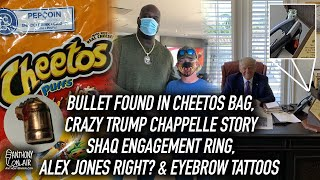 Bullet Found in Cheetos, Trump Chappelle Story, Shaq Engagement Ring, Alex Jones & Eyebrow Tattoos