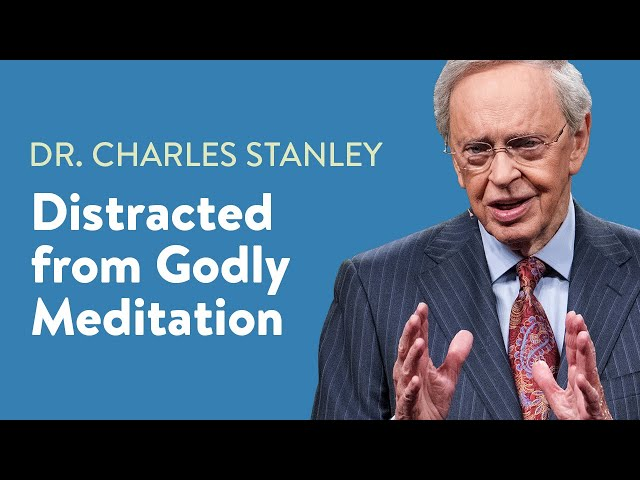Distracted from Godly Meditation – Dr. Charles Stanley