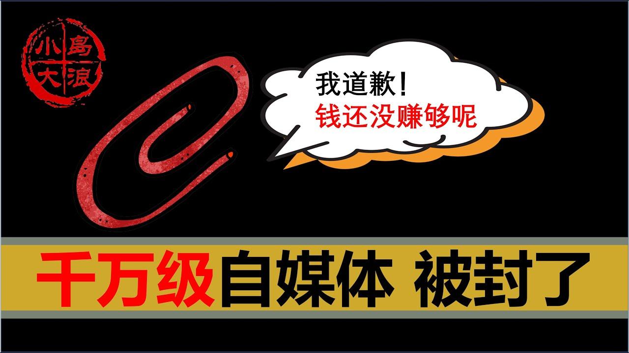 【小岛浪吹】中国千万级大V回形针被全网封杀,自媒体到底怎么赚钱,能赚多少钱,对自媒体严格监管到底对不对