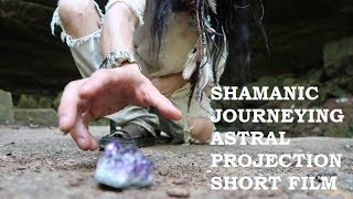 SHAMANIC JOURNEYING ASTRAL PROJECTION SHORT FILM