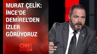 Murat Çelik: İnce'de Demirel'den izler görüyoruz
