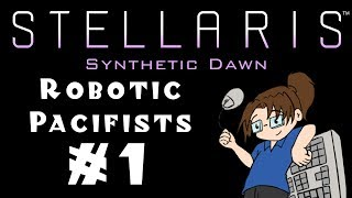 """Let's Play Stellaris: Synthetic Dawn - Robotic """"Pacifists"""" - #1"""
