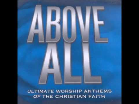 ABOVE ALL  ULTIMATE WORSHIP ANTHEMS OF THE CHRISTIAN FAITH CD1