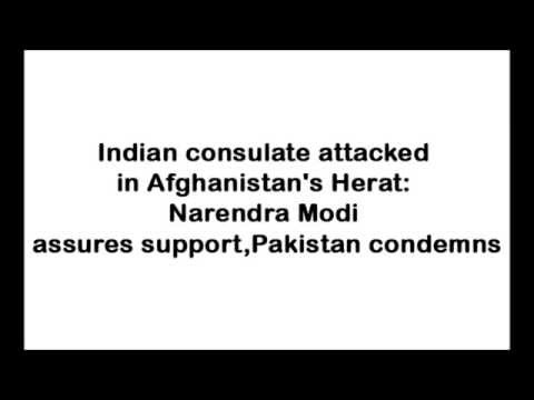 Indian consulate attacked in Afghanistan's Herat Narendra Modi assures support Pakistan condemns