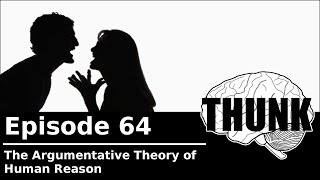THUNK - 64. The Argumentative Theory of Human Reason