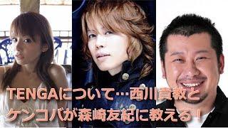 TENGAについて西川貴教とケンコバが森崎友紀に教える! 森崎友紀 検索動画 6