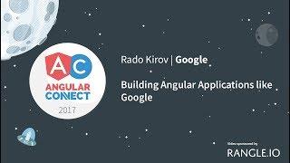 Building Angular Applications like Google – Rado Kirov – AngularConnect 2017